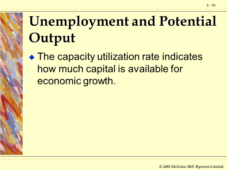 6 - 56 © 2003 McGraw-Hill Ryerson Limited. Unemployment and Potential Output u The capacity utilization rate indicates how much capital is available f