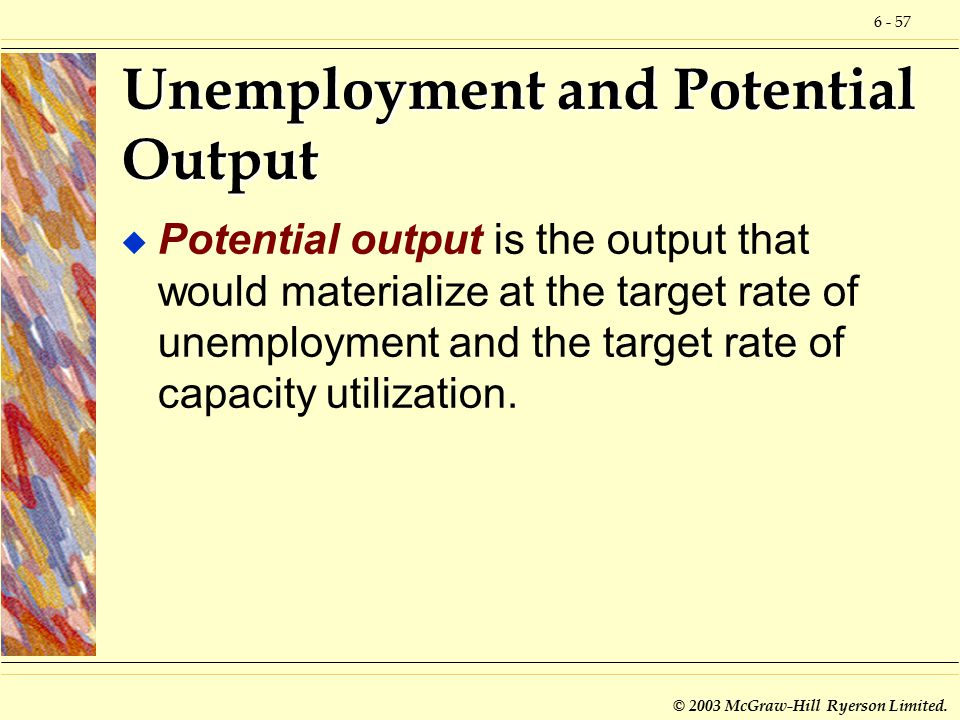 6 - 57 © 2003 McGraw-Hill Ryerson Limited. Unemployment and Potential Output u Potential output is the output that would materialize at the target rat