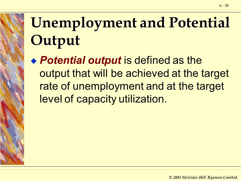 6 - 58 © 2003 McGraw-Hill Ryerson Limited. Unemployment and Potential Output u Potential output is defined as the output that will be achieved at the