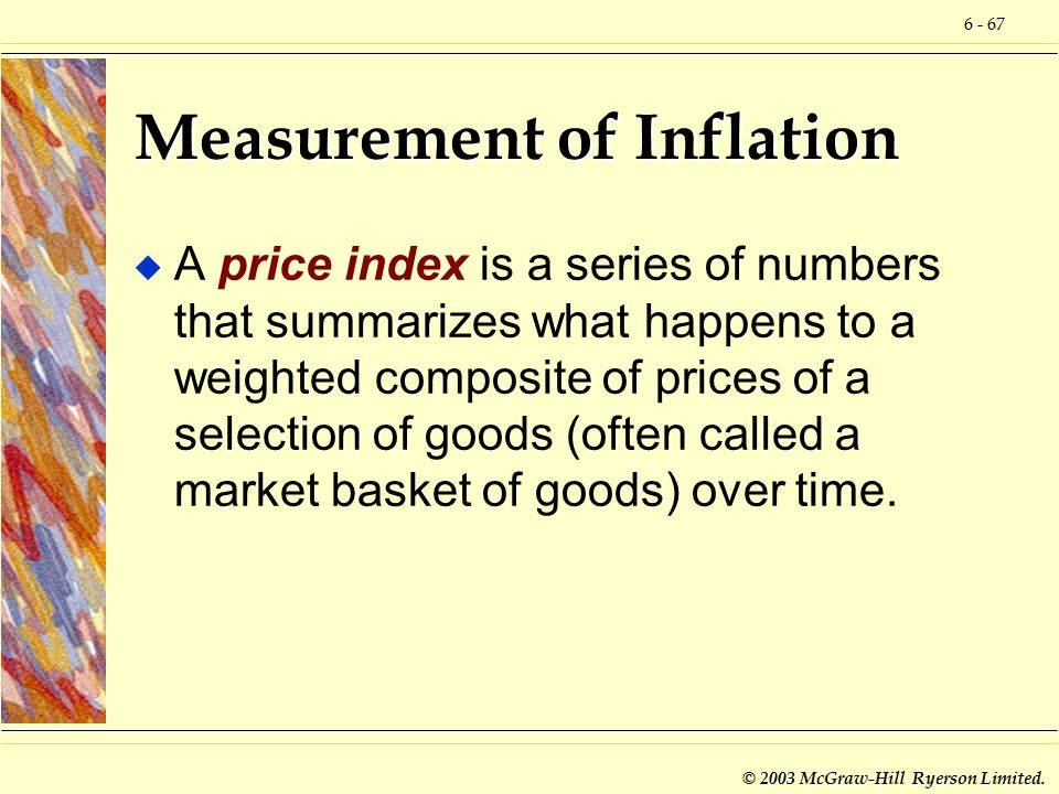 6 - 67 © 2003 McGraw-Hill Ryerson Limited. Measurement of Inflation u A price index is a series of numbers that summarizes what happens to a weighted