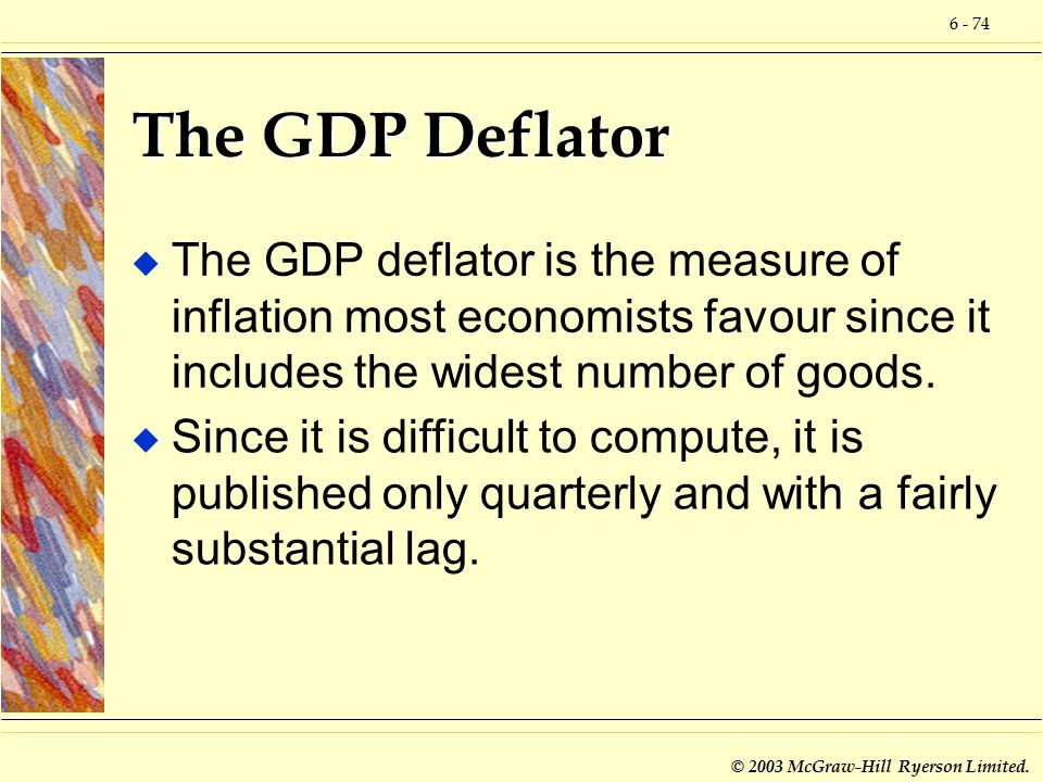 6 - 74 © 2003 McGraw-Hill Ryerson Limited. The GDP Deflator u The GDP deflator is the measure of inflation most economists favour since it includes th