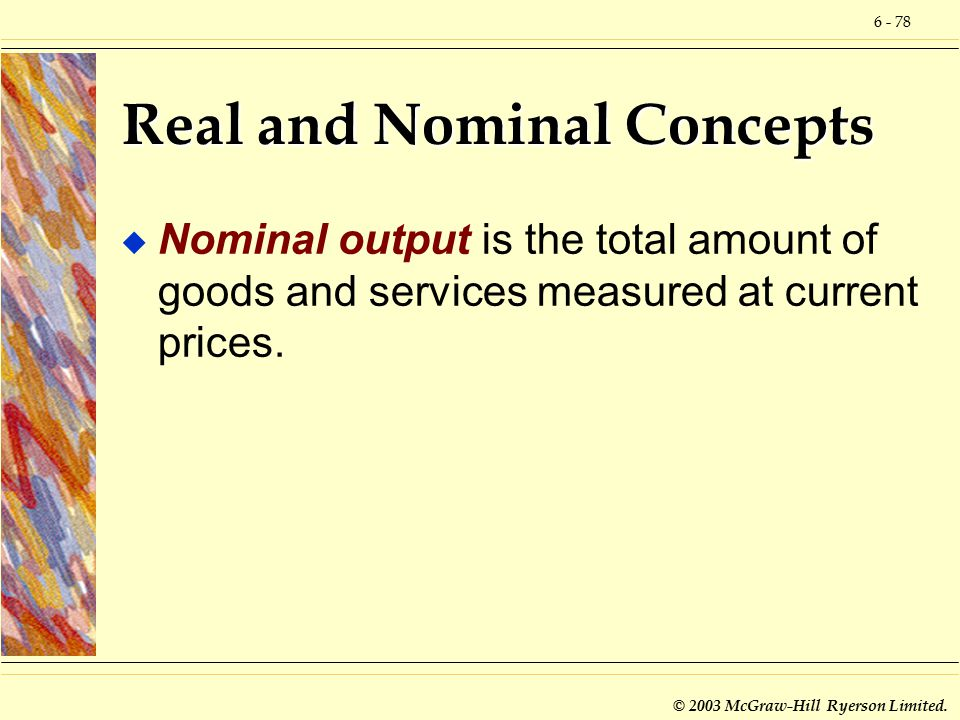 6 - 78 © 2003 McGraw-Hill Ryerson Limited. Real and Nominal Concepts u Nominal output is the total amount of goods and services measured at current pr