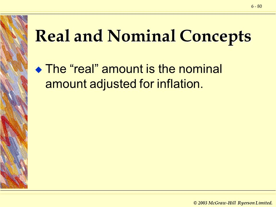 """6 - 80 © 2003 McGraw-Hill Ryerson Limited. Real and Nominal Concepts u The """"real"""" amount is the nominal amount adjusted for inflation."""