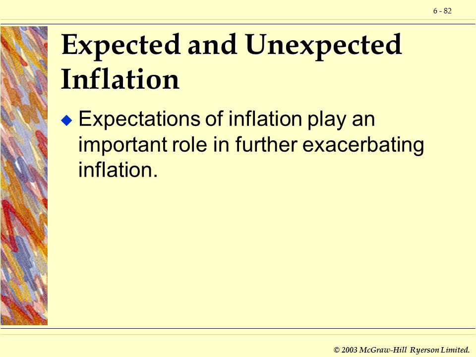 6 - 82 © 2003 McGraw-Hill Ryerson Limited. Expected and Unexpected Inflation u Expectations of inflation play an important role in further exacerbatin