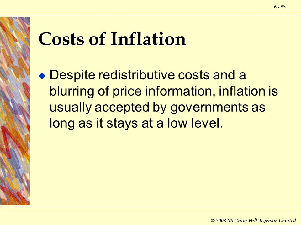6 - 85 © 2003 McGraw-Hill Ryerson Limited. Costs of Inflation u Despite redistributive costs and a blurring of price information, inflation is usually