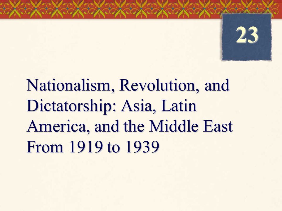 Nationalism, Revolution, and Dictatorship: Asia, Latin America, and the Middle East From 1919 to 1939 23
