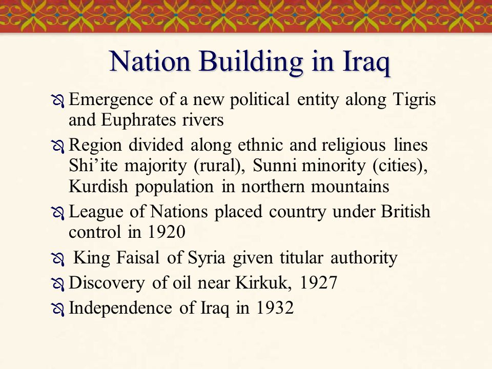 Nation Building in Iraq  Emergence of a new political entity along Tigris and Euphrates rivers  Region divided along ethnic and religious lines Shi'