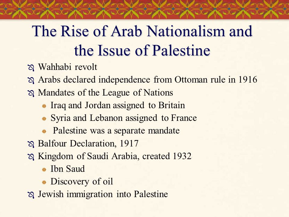The Rise of Arab Nationalism and the Issue of Palestine  Wahhabi revolt  Arabs declared independence from Ottoman rule in 1916  Mandates of the Lea