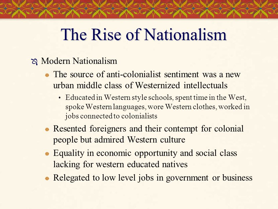 Rise of Nationalism, cont'd  Paid less than Europeans  white only clubs, use of the familiar form of a language when addressing natives  Educated natives began to organize political parties and movements seeking reforms or end of foreign rule and restoration of independence