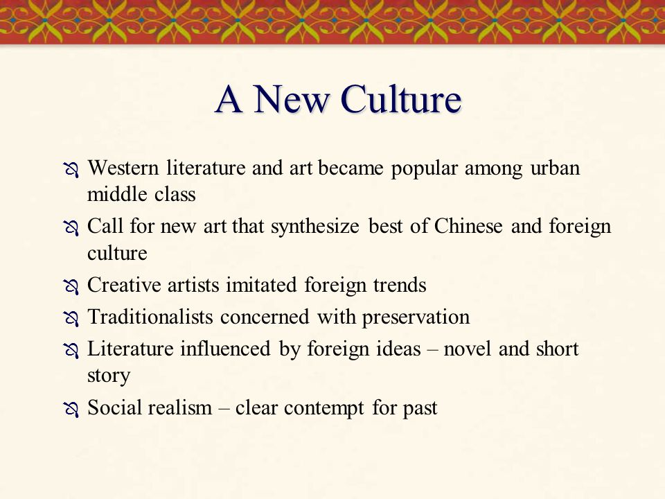 A New Culture  Western literature and art became popular among urban middle class  Call for new art that synthesize best of Chinese and foreign cult