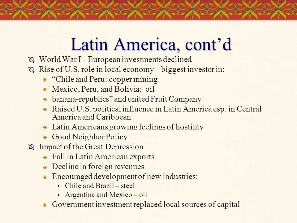 """Latin America, cont'd  World War I - European investments declined  Rise of U.S. role in local economy – biggest investor in:  """"Chile and Peru: cop"""