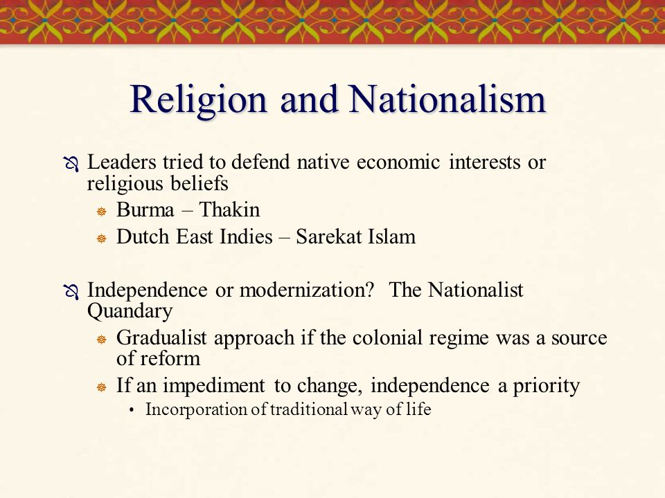 Religion and Nationalism  Leaders tried to defend native economic interests or religious beliefs  Burma – Thakin  Dutch East Indies – Sarekat Islam