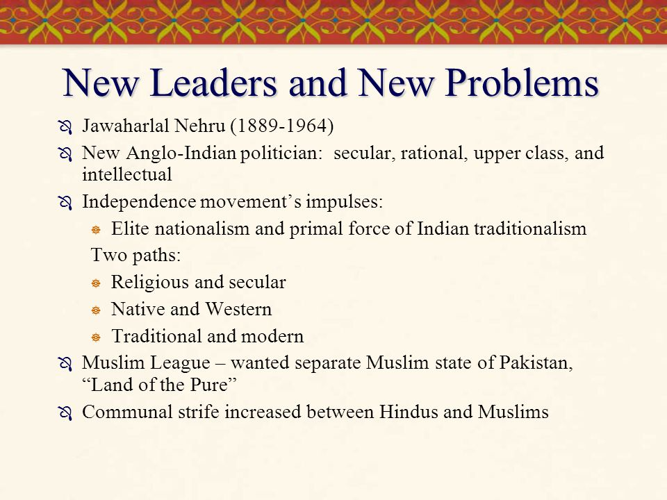 New Leaders and New Problems  Jawaharlal Nehru (1889-1964)  New Anglo-Indian politician: secular, rational, upper class, and intellectual  Independ