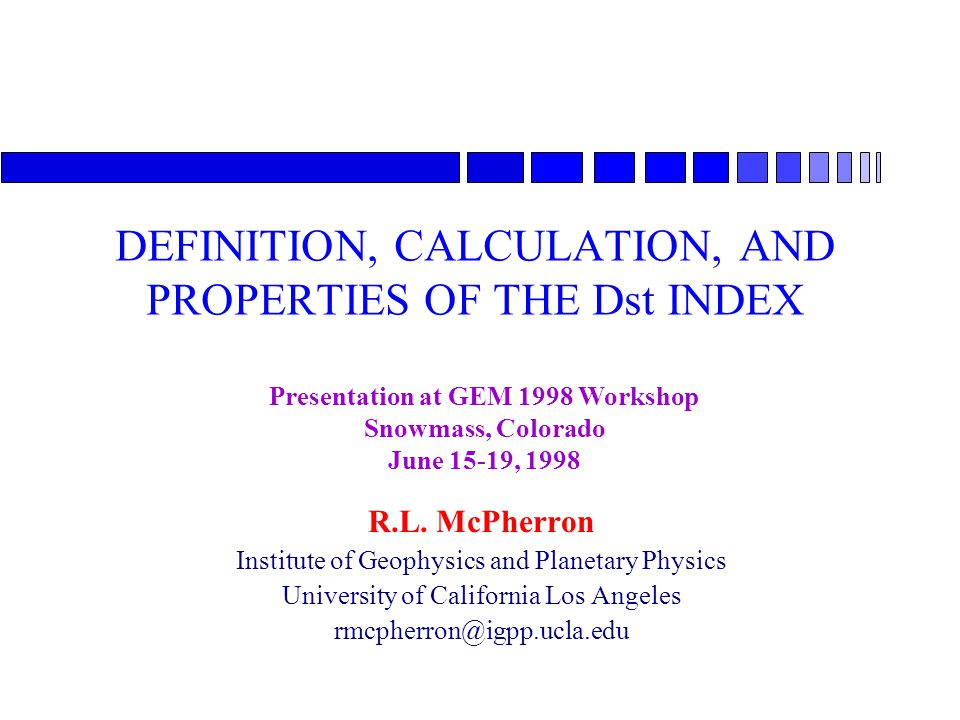 DEFINITION, CALCULATION, AND PROPERTIES OF THE Dst INDEX R.L. McPherron Institute of Geophysics and Planetary Physics University of California Los Ang