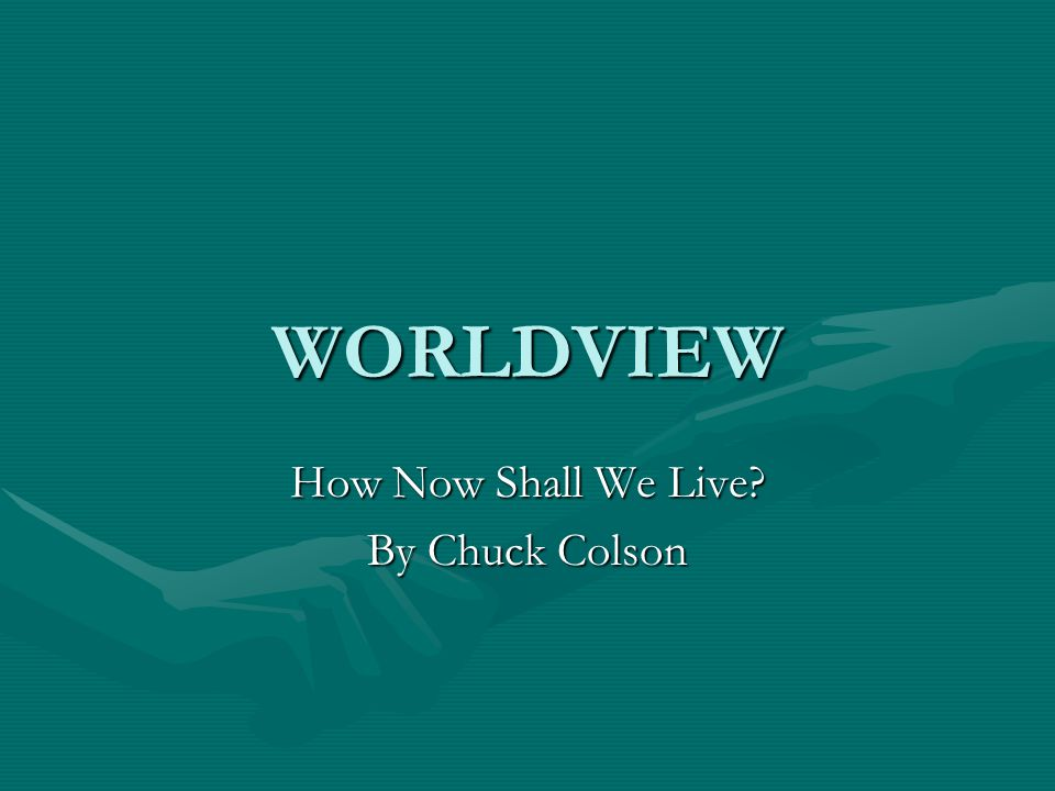 WORLDVIEW How Now Shall We Live? By Chuck Colson