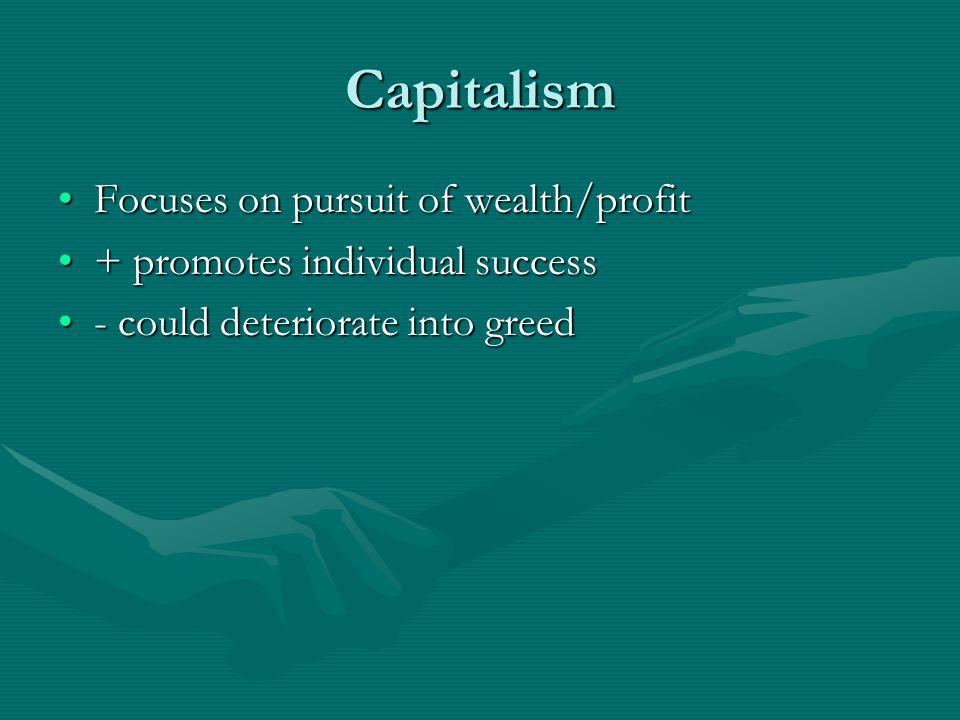 Capitalism Focuses on pursuit of wealth/profitFocuses on pursuit of wealth/profit + promotes individual success+ promotes individual success - could deteriorate into greed- could deteriorate into greed