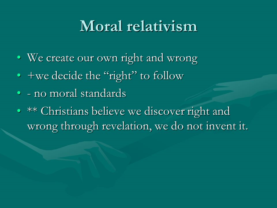 "Moral relativism We create our own right and wrongWe create our own right and wrong +we decide the ""right"" to follow+we decide the ""right"" to follow -"