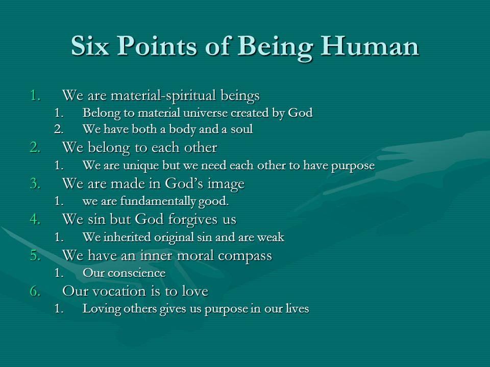 Six Points of Being Human 1.We are material-spiritual beings 1.Belong to material universe created by God 2.We have both a body and a soul 2.We belong