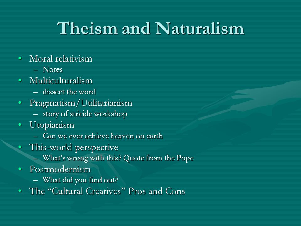 Theism and Naturalism Moral relativismMoral relativism –Notes MulticulturalismMulticulturalism –dissect the word Pragmatism/UtilitarianismPragmatism/Utilitarianism –story of suicide workshop UtopianismUtopianism –Can we ever achieve heaven on earth This-world perspectiveThis-world perspective –What's wrong with this.