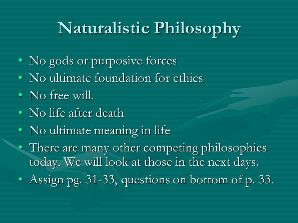 Naturalistic Philosophy No gods or purposive forcesNo gods or purposive forces No ultimate foundation for ethicsNo ultimate foundation for ethics No f
