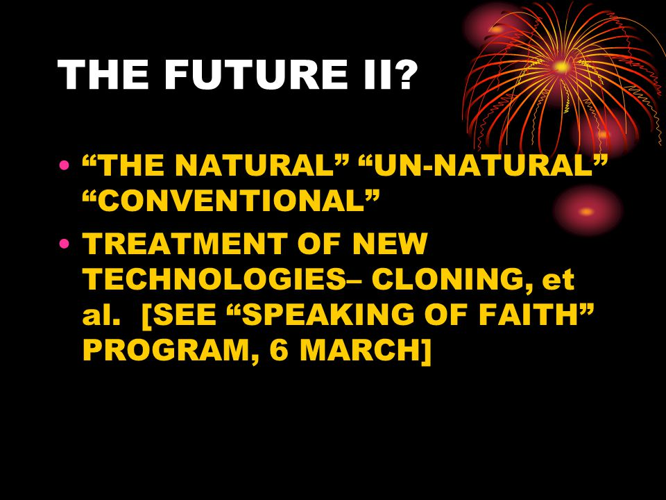 "THE FUTURE II? ""THE NATURAL"" ""UN-NATURAL"" ""CONVENTIONAL"" TREATMENT OF NEW TECHNOLOGIES– CLONING, et al. [SEE ""SPEAKING OF FAITH"" PROGRAM, 6 MARCH]"