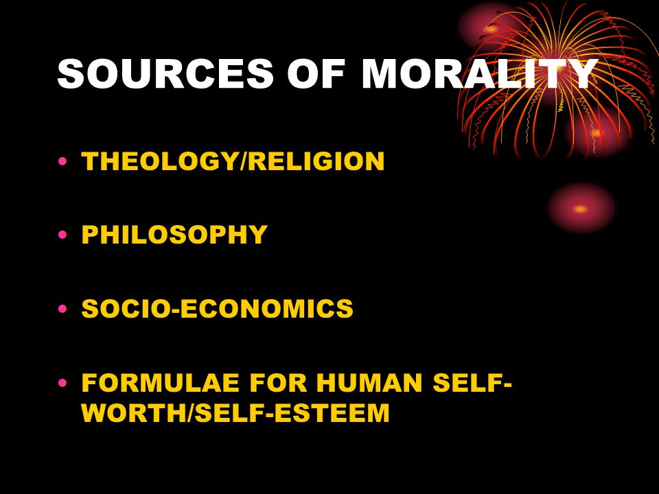 SOURCES OF MORALITY THEOLOGY/RELIGION PHILOSOPHY SOCIO-ECONOMICS FORMULAE FOR HUMAN SELF- WORTH/SELF-ESTEEM