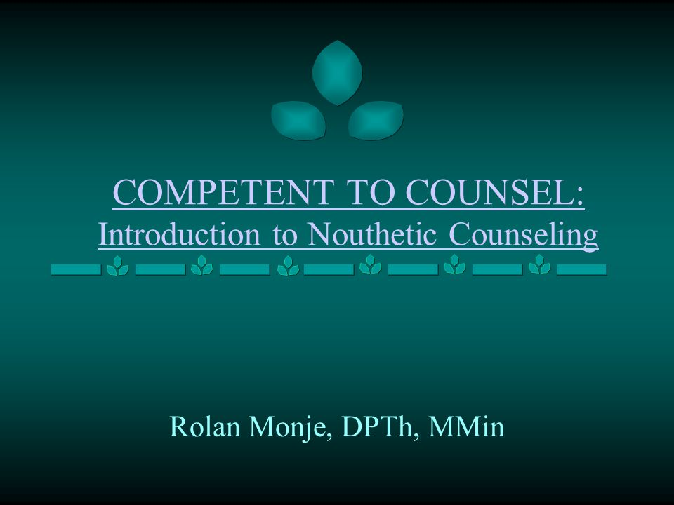 COMPETENT TO COUNSEL: Introduction to Nouthetic Counseling Rolan Monje, DPTh, MMin