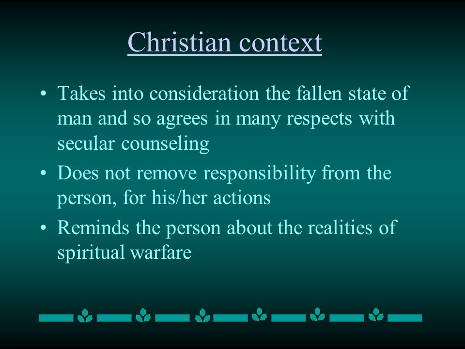 Christian context Takes into consideration the fallen state of man and so agrees in many respects with secular counseling Does not remove responsibility from the person, for his/her actions Reminds the person about the realities of spiritual warfare