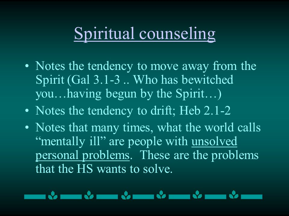 Spiritual counseling Notes the tendency to move away from the Spirit (Gal 3.1-3..