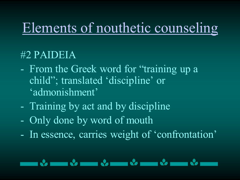#2 PAIDEIA -From the Greek word for training up a child ; translated 'discipline' or 'admonishment' -Training by act and by discipline -Only done by word of mouth -In essence, carries weight of 'confrontation' Elements of nouthetic counseling