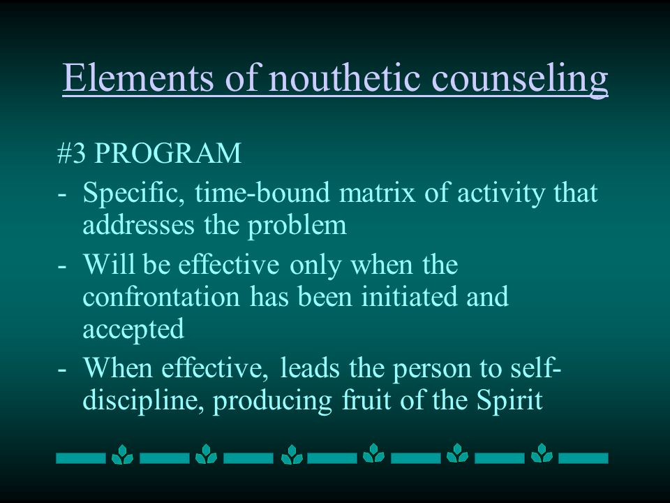 #3 PROGRAM -Specific, time-bound matrix of activity that addresses the problem -Will be effective only when the confrontation has been initiated and accepted -When effective, leads the person to self- discipline, producing fruit of the Spirit Elements of nouthetic counseling