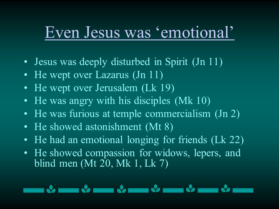 Even Jesus was 'emotional' Jesus was deeply disturbed in Spirit (Jn 11) He wept over Lazarus (Jn 11) He wept over Jerusalem (Lk 19) He was angry with his disciples (Mk 10) He was furious at temple commercialism (Jn 2) He showed astonishment (Mt 8) He had an emotional longing for friends (Lk 22) He showed compassion for widows, lepers, and blind men (Mt 20, Mk 1, Lk 7)