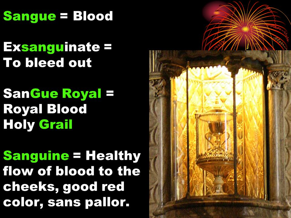 Sangue = Blood Exsanguinate = To bleed out SanGue Royal = Royal Blood Holy Grail Sanguine = Healthy flow of blood to the cheeks, good red color, sans pallor.