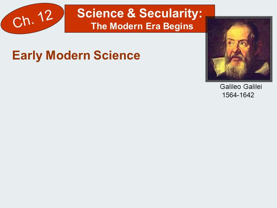 Science & Secularity: The Modern Era Begins Ch. 12 Early Modern Science Galileo Galilei 1564-1642