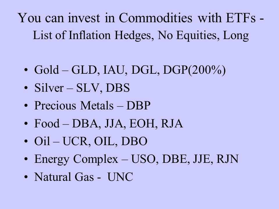 You can invest in Commodities with ETFs - List of Inflation Hedges, No Equities, Long Gold – GLD, IAU, DGL, DGP(200%) Silver – SLV, DBS Precious Metals – DBP Food – DBA, JJA, EOH, RJA Oil – UCR, OIL, DBO Energy Complex – USO, DBE, JJE, RJN Natural Gas - UNC