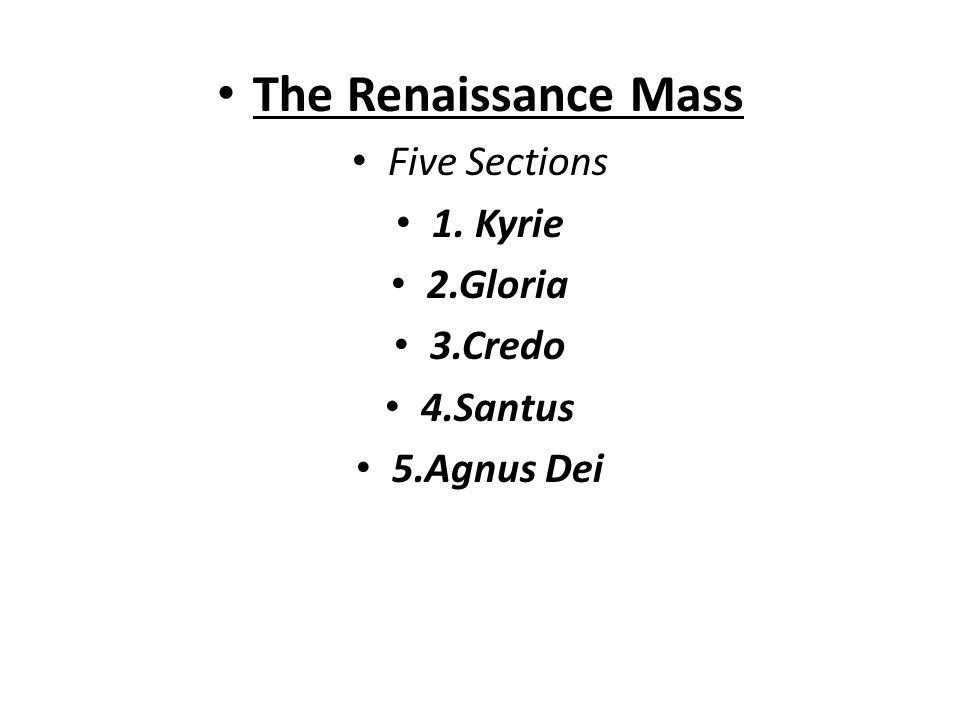 The Renaissance Mass Five Sections 1. Kyrie 2.Gloria 3.Credo 4.Santus 5.Agnus Dei