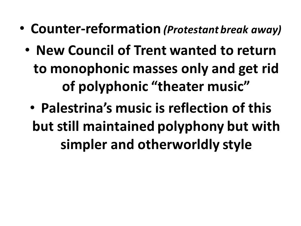 """Counter-reformation (Protestant break away) New Council of Trent wanted to return to monophonic masses only and get rid of polyphonic """"theater music"""""""