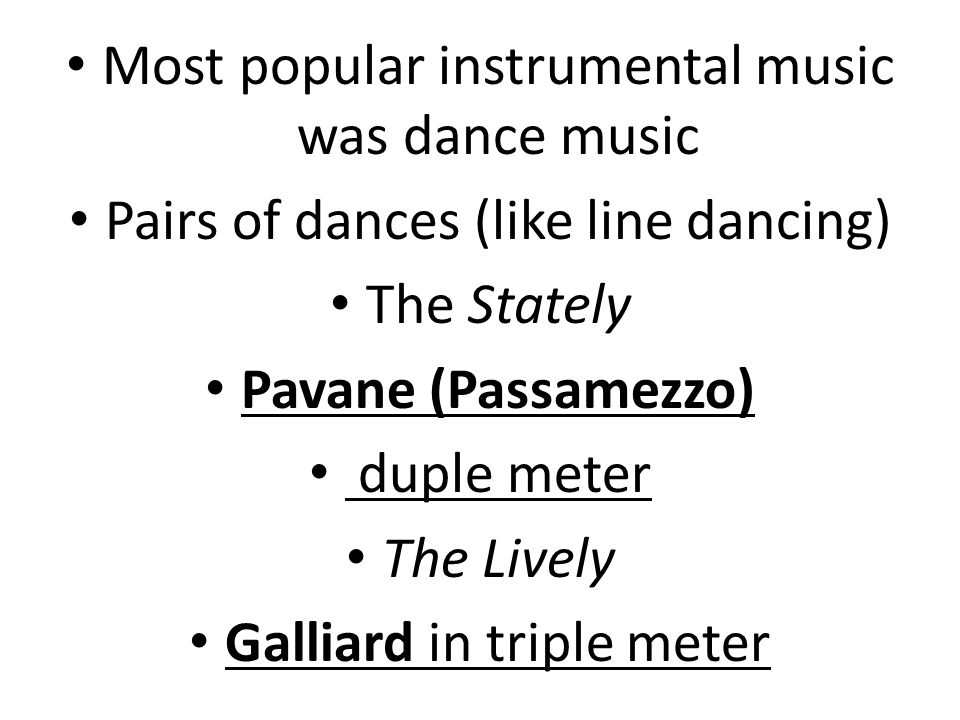 Most popular instrumental music was dance music Pairs of dances (like line dancing) The Stately Pavane (Passamezzo) duple meter The Lively Galliard in