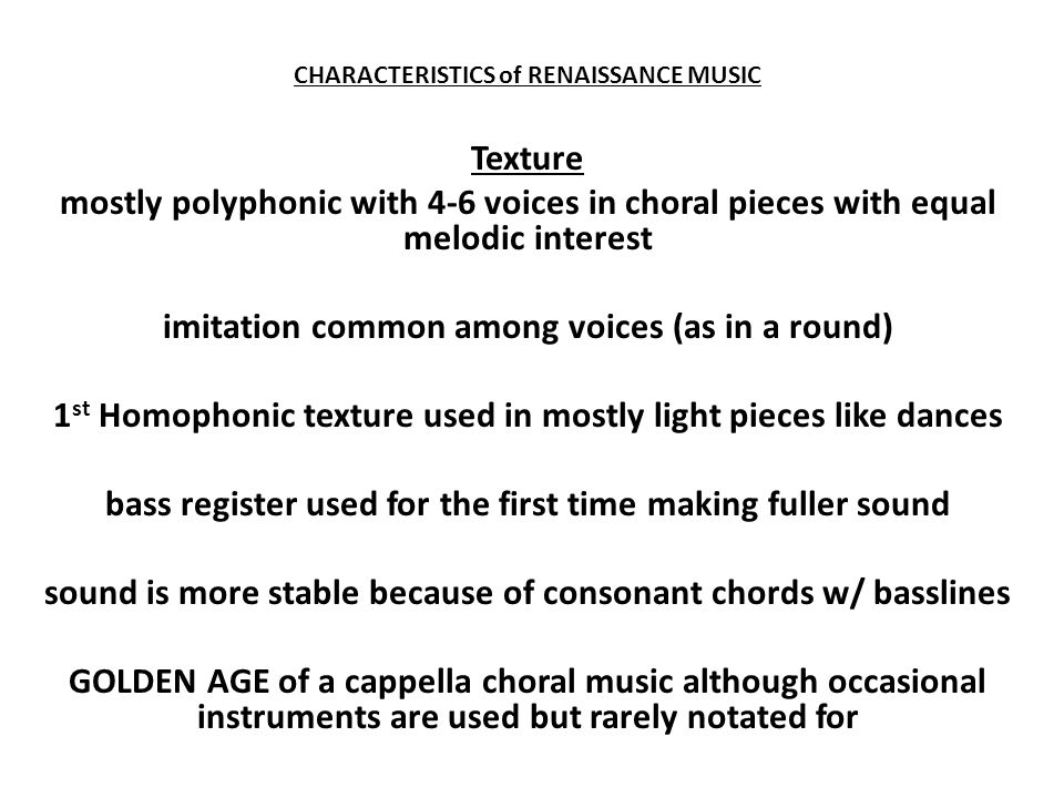 CHARACTERISTICS of RENAISSANCE MUSIC Texture mostly polyphonic with 4-6 voices in choral pieces with equal melodic interest imitation common among voi