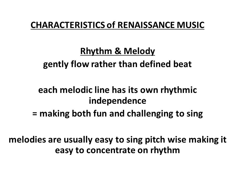 CHARACTERISTICS of RENAISSANCE MUSIC Rhythm & Melody gently flow rather than defined beat each melodic line has its own rhythmic independence = making