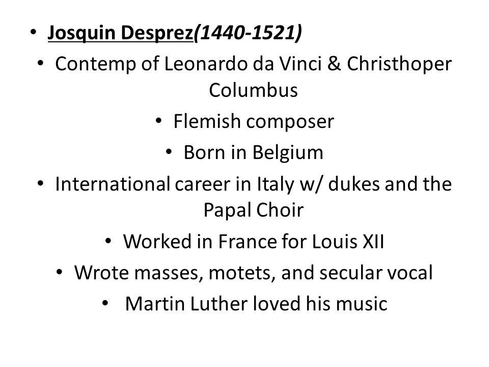 Josquin Desprez(1440-1521) Contemp of Leonardo da Vinci & Christhoper Columbus Flemish composer Born in Belgium International career in Italy w/ dukes