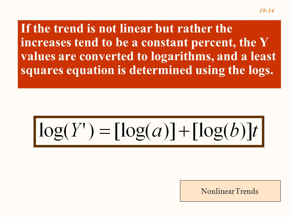 19- 14 Nonlinear Trends If the trend is not linear but rather the increases tend to be a constant percent, the Y values are converted to logarithms, a
