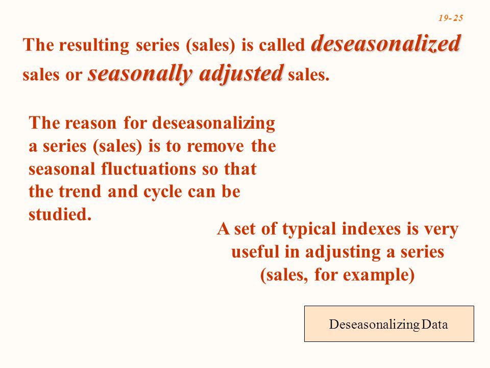 19- 25 Deseasonalizing Data deseasonalized seasonally adjusted The resulting series (sales) is called deseasonalized sales or seasonally adjusted sales.