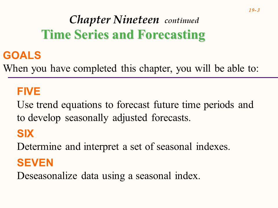19- 3 Chapter Nineteen continued Time Series and Forecasting GOALS When you have completed this chapter, you will be able to: FIVE Use trend equations to forecast future time periods and to develop seasonally adjusted forecasts.