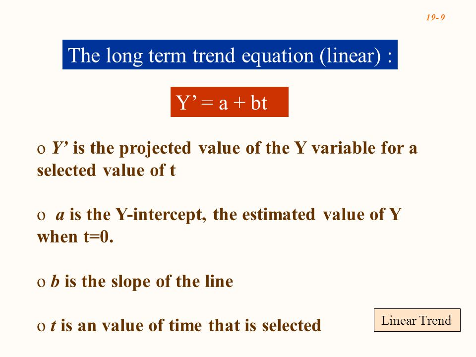 19- 9 Linear Trend The long term trend equation (linear) : Y' = a + bt o Y' is the projected value of the Y variable for a selected value of t o a is the Y-intercept, the estimated value of Y when t=0.