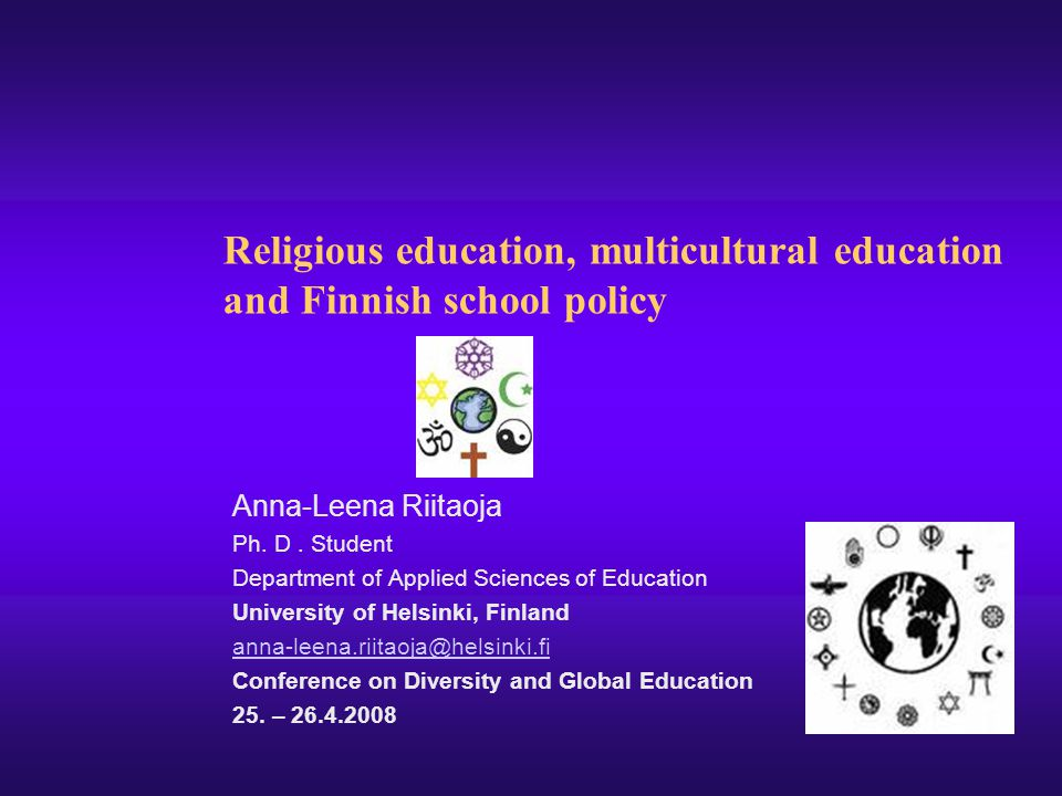 Religious education, multicultural education and Finnish school policy Anna-Leena Riitaoja Ph. D. Student Department of Applied Sciences of Education