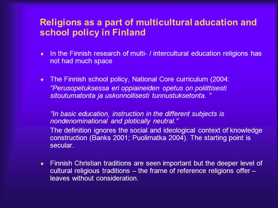 Religions as a part of multicultural aducation and school policy in Finland  In the Finnish research of multi- / intercultural education religions ha