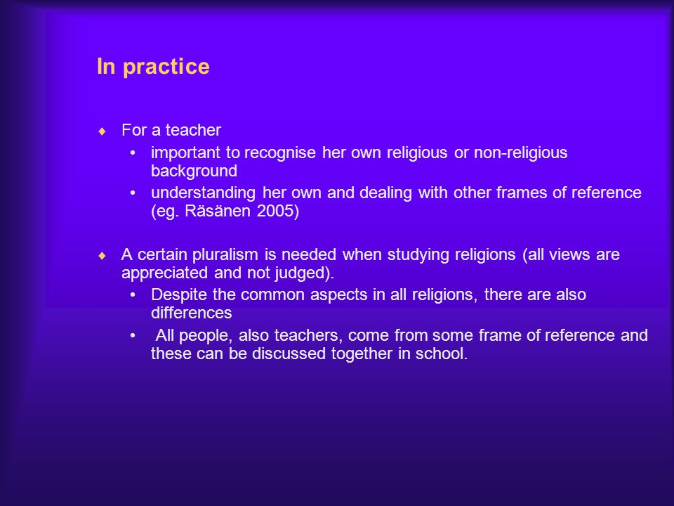 In practice  For a teacher important to recognise her own religious or non-religious background understanding her own and dealing with other frames o