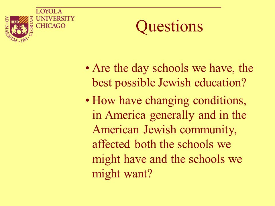 Questions Are the day schools we have, the best possible Jewish education.
