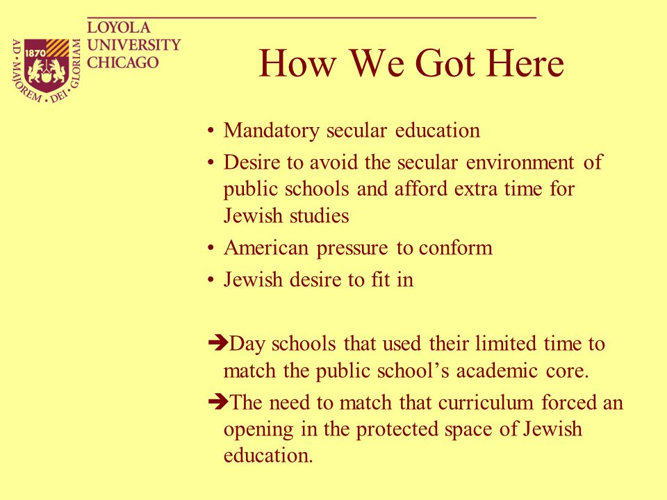 How We Got Here Mandatory secular education Desire to avoid the secular environment of public schools and afford extra time for Jewish studies America